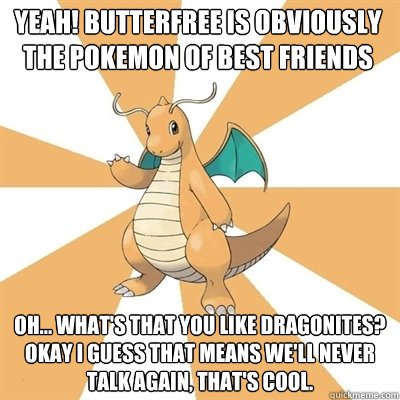 yeah! butterfree is obviously the pokemon of best friends oh... what's that you like dragonites? okay i guess that means we'll never talk again, that's cool.  Dragonite Dad