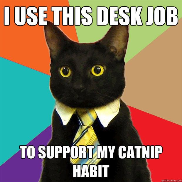 I use this desk job To support my catnip habit - I use this desk job To support my catnip habit  Business Cat