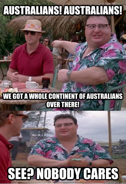 Australians! Australians! We got a whole continent of Australians over there! See? nobody cares - Australians! Australians! We got a whole continent of Australians over there! See? nobody cares  Nobody Cares