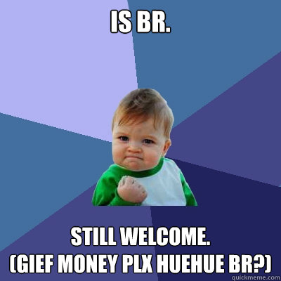 Is BR. Still Welcome. (GIEF MONEY PLX HUEHUE br?)  Success Kid