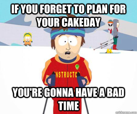 If you forget to plan for your cakeday You're gonna have a bad time - If you forget to plan for your cakeday You're gonna have a bad time  csbadtime
