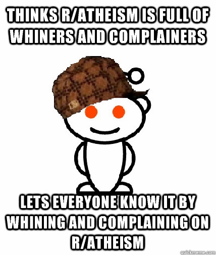 Thinks r/atheism is full of whiners and complainers Lets everyone know it by whining and complaining on r/atheism - Thinks r/atheism is full of whiners and complainers Lets everyone know it by whining and complaining on r/atheism  Scumbag Redditor