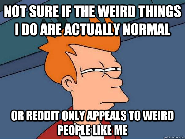 Not sure if the weird things I do are actually normal or reddit only appeals to weird people like me  Futurama Fry
