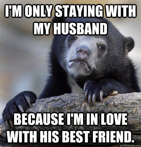 I'm only staying with my husband Because I'm in love with his best friend. - I'm only staying with my husband Because I'm in love with his best friend.  Confession Bear