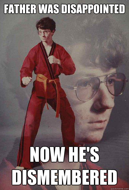 Father was disappointed   Now he's dismembered   - Father was disappointed   Now he's dismembered    Karate Kyle