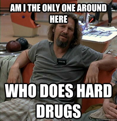 Am I the only one around here Who does hard drugs - Am I the only one around here Who does hard drugs  The Dude