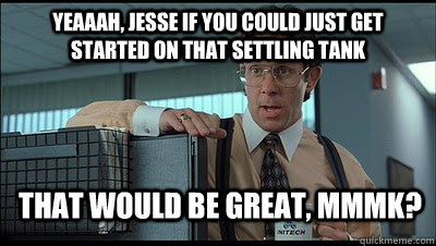 Yeaaah, Jesse if you could just get started on that settling tank that would be great, MmmK? - Yeaaah, Jesse if you could just get started on that settling tank that would be great, MmmK?  Bill Lumbergh