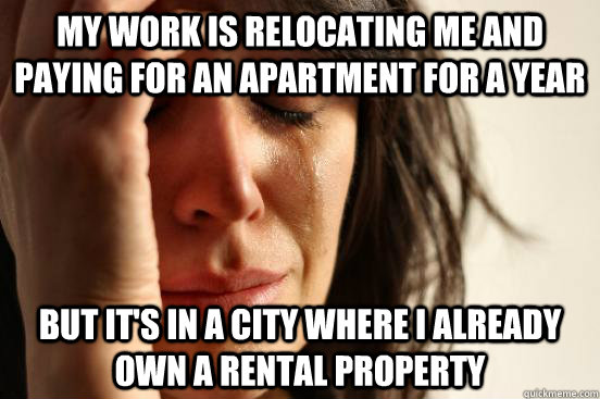 My work is relocating me and paying for an apartment for a year But it's in a city where I already own a rental property - My work is relocating me and paying for an apartment for a year But it's in a city where I already own a rental property  First World Problems