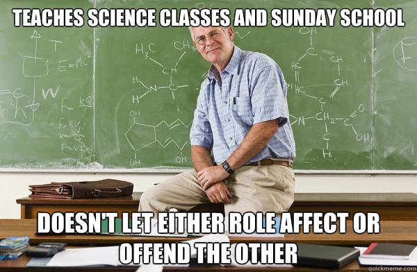 teaches science classes and sunday school doesn't let either role affect or offend the other - teaches science classes and sunday school doesn't let either role affect or offend the other  Misc