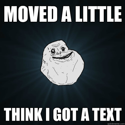 Moved a little Think I got a text  Forever Alone