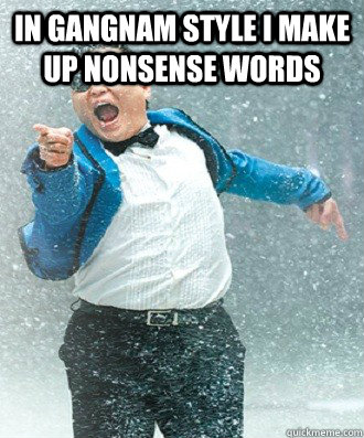 In gangnam style I make up nonsense words   Good Guy Psy