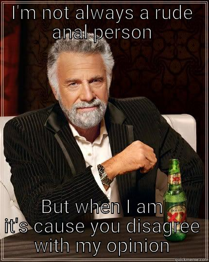 I'M NOT ALWAYS A RUDE ANAL PERSON BUT WHEN I AM IT'S CAUSE YOU DISAGREE WITH MY OPINION The Most Interesting Man In The World