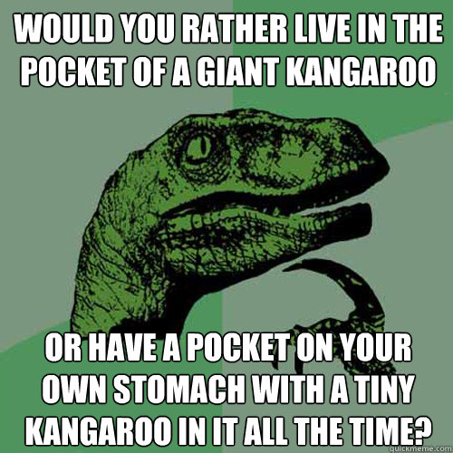 Would you rather live in the pocket of a giant Kangaroo Or have a pocket on your own stomach with a tiny kangaroo in it all the time? - Would you rather live in the pocket of a giant Kangaroo Or have a pocket on your own stomach with a tiny kangaroo in it all the time?  Philosoraptor