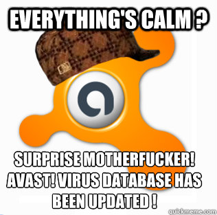 everything's calm ? surprise motherfucker! avast! virus database has been updated ! - everything's calm ? surprise motherfucker! avast! virus database has been updated !  Scumbag Avast!
