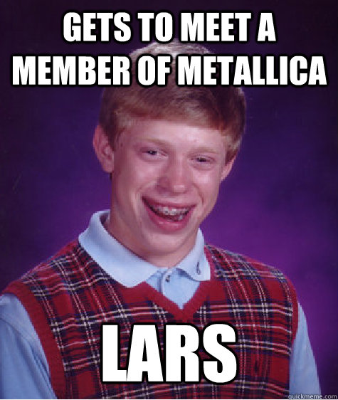 Gets to meet a member of Metallica Lars - Gets to meet a member of Metallica Lars  Bad Luck Brian