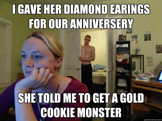 I gave her diamond earings for our anniversery  she told me to get a gold cookie monster  - I gave her diamond earings for our anniversery  she told me to get a gold cookie monster   Redditors Husband