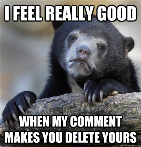 i feel really good When my comment makes you delete yours - i feel really good When my comment makes you delete yours  confessionbear