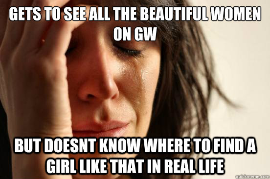 Gets to see all the beautiful women on GW But doesnt know where to find a girl like that in real life - Gets to see all the beautiful women on GW But doesnt know where to find a girl like that in real life  First World Problems