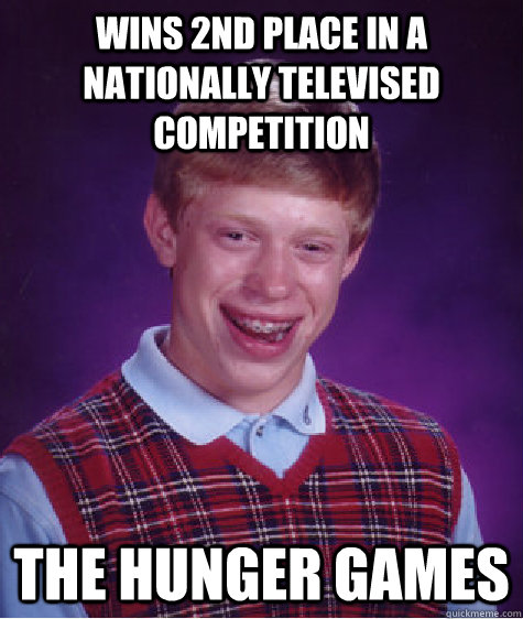 wins 2nd place in a nationally televised competition The Hunger Games - wins 2nd place in a nationally televised competition The Hunger Games  Bad Luck Brian