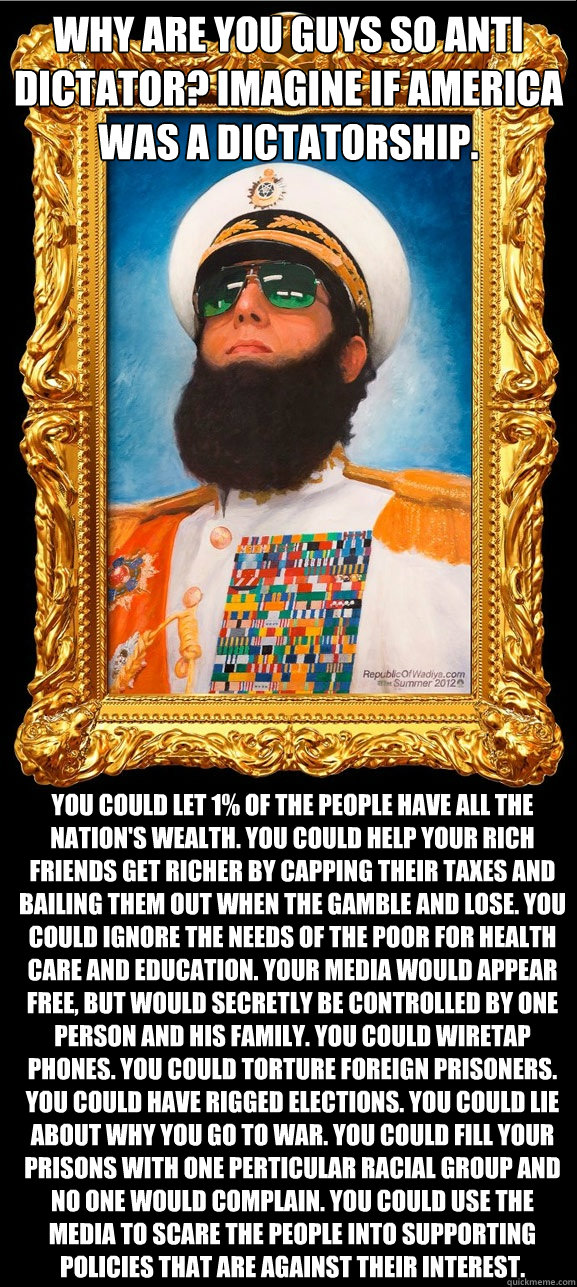 Why are you guys so anti dictator? Imagine if America was a dictatorship. You could let 1% of the people have all the nation's wealth. You could help your rich friends get richer by capping their taxes and bailing them out when the gamble and lose. You co  The Dictator
