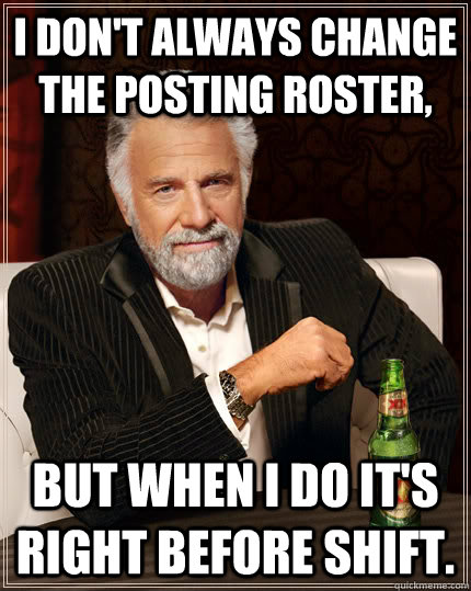 I don't always change the posting roster, but when I do it's right before shift.