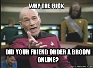 why the fuck Did your friend order a broom online? - why the fuck Did your friend order a broom online?  Annoyed Picard