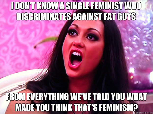 I don't know a single feminist who discriminates against fat guys from everything we've told you what made you think that's feminism? - I don't know a single feminist who discriminates against fat guys from everything we've told you what made you think that's feminism?  Feminist Nazi