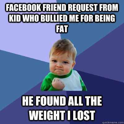 Facebook friend request from kid who bullied me for being fat He found all the weight I lost - Facebook friend request from kid who bullied me for being fat He found all the weight I lost  Success Kid
