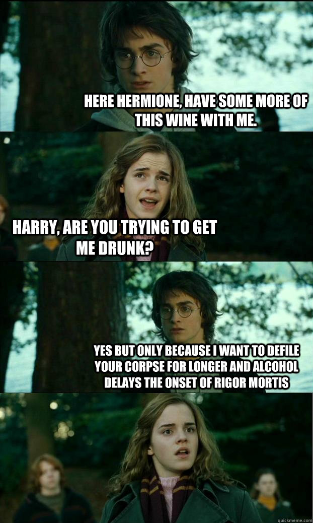 Here Hermione, Have some more of this wine with me. Harry, are you trying to get me drunk? Yes but only because i want to defile your corpse for longer and alcohol delays the onset of rigor mortis - Here Hermione, Have some more of this wine with me. Harry, are you trying to get me drunk? Yes but only because i want to defile your corpse for longer and alcohol delays the onset of rigor mortis  Horny Harry