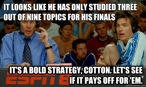 It looks like he has only studied three out of nine topics for his finals It's a bold strategy, Cotton. Let's see if it pays off for 'em. - It looks like he has only studied three out of nine topics for his finals It's a bold strategy, Cotton. Let's see if it pays off for 'em.  Cotton Pepper