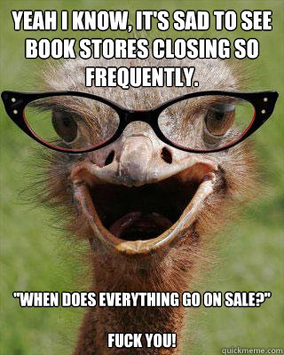Yeah i know, it's sad to see book stores closing so frequently.