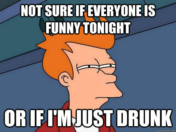 Not sure if everyone is funny tonight or if i'm just drunk - Not sure if everyone is funny tonight or if i'm just drunk  Futurama Fry