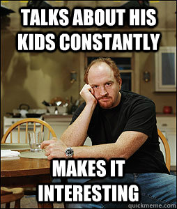 Talks about his kids constantly makes it interesting - Talks about his kids constantly makes it interesting  Good Guy Louie