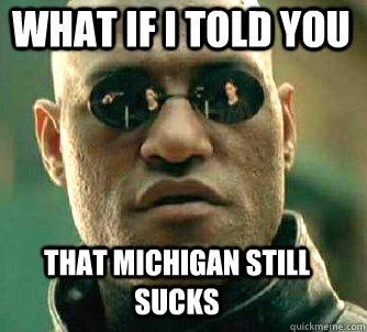 87f0f27c8a61cc667bbe99c08e57e9b43c39fca01546ee4be027e3b44ab77a3d what if i told you that michigan still sucks matrix morpheus,Michigan Memes