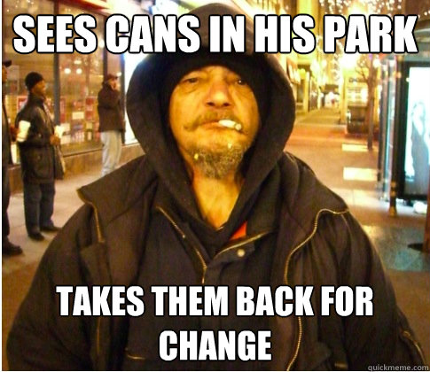 Sees cans in his park Takes them back for change - Sees cans in his park Takes them back for change  Good Guy Hobo