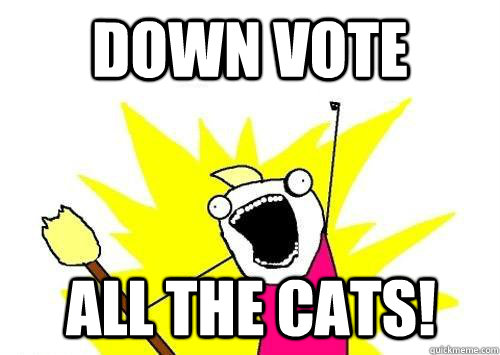 Down vote ALL the cats!
