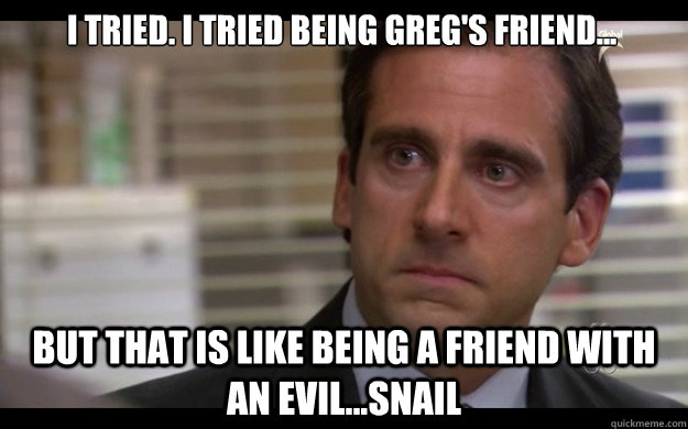 I tried. I tried being Greg's friend... But that is like being a friend with an evil...snail