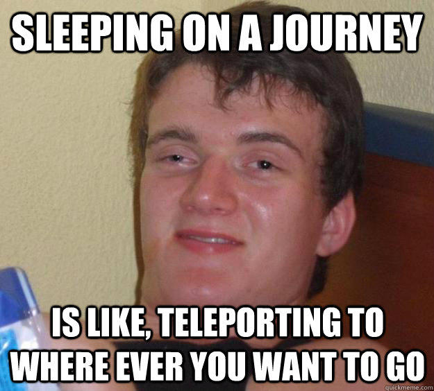 Sleeping on a journey is like, teleporting to where ever you want to go - Sleeping on a journey is like, teleporting to where ever you want to go  10 Guy