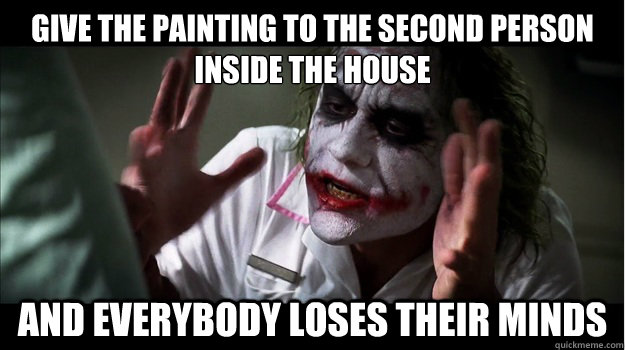 Give the painting to the second person inside the house AND EVERYBODY LOSES THEIR MINDS - Give the painting to the second person inside the house AND EVERYBODY LOSES THEIR MINDS  Joker Mind Loss