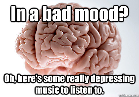 In a bad mood? Oh, here's some really depressing music to listen to.  - In a bad mood? Oh, here's some really depressing music to listen to.   Scumbag Brain