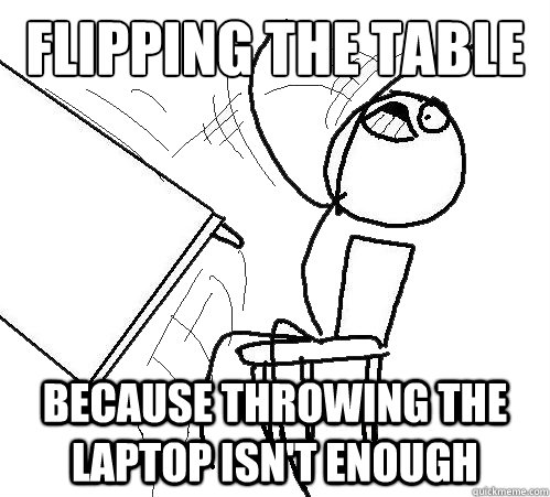 flipping the table because throwing the laptop isn't enough