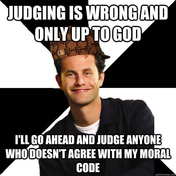 judging is wrong and only up to god i'll go ahead and judge anyone who doesn't agree with my moral code - judging is wrong and only up to god i'll go ahead and judge anyone who doesn't agree with my moral code  Scumbag Christian