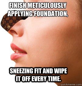 Finish meticulously  applying foundation, sneezing fit and wipe it off every time. - Finish meticulously  applying foundation, sneezing fit and wipe it off every time.  Misc
