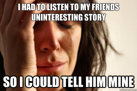 I had to listen to my friends uninteresting story  so i could tell him mine - I had to listen to my friends uninteresting story  so i could tell him mine  First World Problems