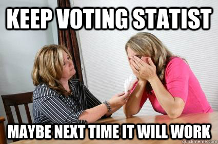 keep voting statist maybe next time it will work - keep voting statist maybe next time it will work  statist comfort