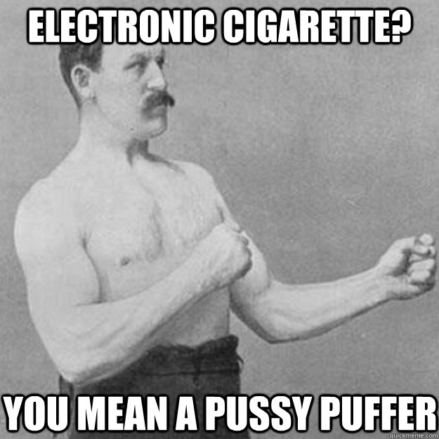 Electronic cigarette? you mean a pussy puffer - Electronic cigarette? you mean a pussy puffer  overly manly man