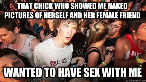 That chick who showed me naked pictures of herself and her female friend wanted to have sex with me - That chick who showed me naked pictures of herself and her female friend wanted to have sex with me  Sudden Clarity Clarence