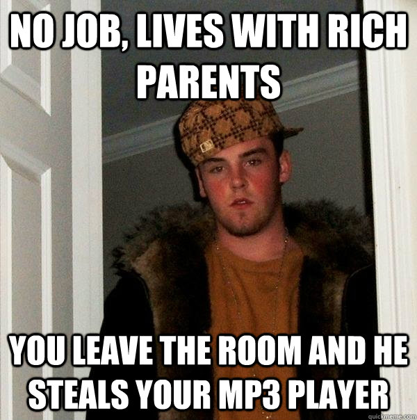 No job, lives with rich parents you leave the room and he steals your mp3 player - No job, lives with rich parents you leave the room and he steals your mp3 player  Scumbag Steve