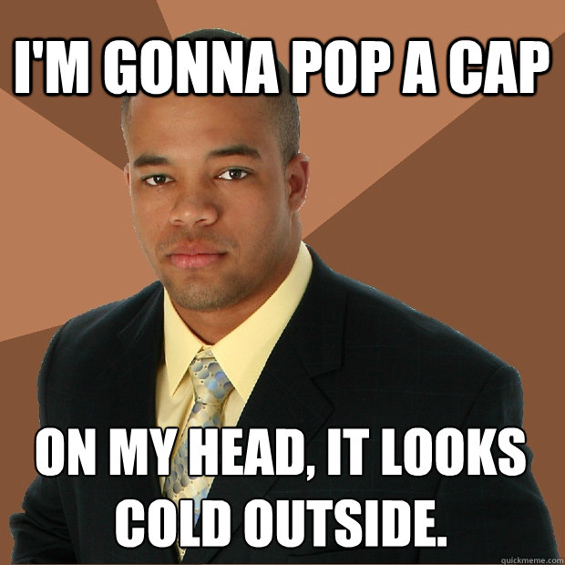 I'm Gonna pop a cap on my head, it looks cold outside. - I'm Gonna pop a cap on my head, it looks cold outside.  Successful Black Man