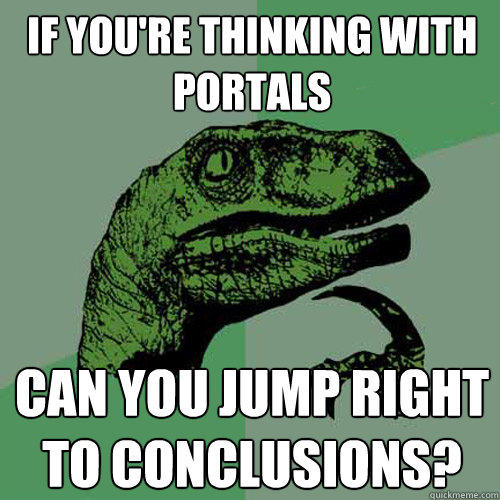 If you're thinking with portals can you jump right to conclusions? - If you're thinking with portals can you jump right to conclusions?  Philosoraptor